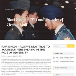 Ravi Singh – Always Stay True to Yourself: Persevering in the Face of Adversity