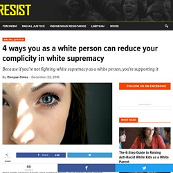 4 ways you as a white person can reduce your complicity in white supremacy - RESIST