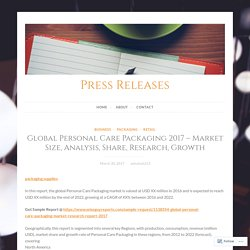 Global Personal Care Packaging 2017 – Market Size, Analysis, Share, Research, Growth – Press Releases