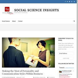 Making the Most of Personality and Communication Styles Within Business – Social Science Insights