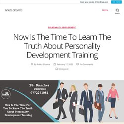 Now Is The Time To Learn The Truth About Personality Development Training – Ankita Sharma