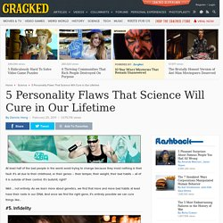 5 Personality Flaws That Science Will Cure in Our Lifetime