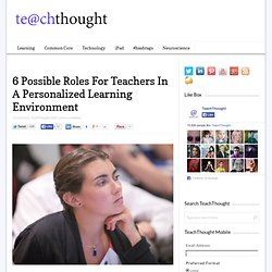 6 Possible Roles For Teachers In A Personalized Learning Environment