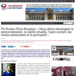 Ph.Rivière (Paris Musées): «Nous allons développer la personnalisation, la réalité virtuelle, l'open content, les visites scénarisées et le participatif»