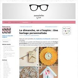Le dimanche, on s'inspire : Une horloge personnalisée - Aurélie Seychelles