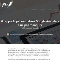 6 rapports personnalisés Google Analytics à ne pas manquer