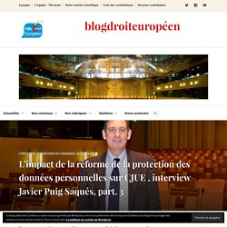 L'impact de la réforme de la protection des données personnelles sur CJUE , interview Javier Puig Saqués, part. 3 – blogdroiteuropéen