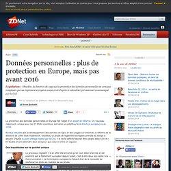 Données personnelles : plus de protection en Europe, mais pas avant 2016