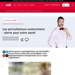 FRANCE INTER 22/06/17 LA TETE AU CARRE - Les perturbateurs endocriniens : alerte pour notre santé