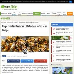 CONSOGLOBE 30/11/15 Un pesticide interdit aux Etats-Unis autorisé en Europe
