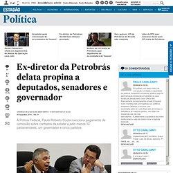 Ex-diretor da Petrobrás delata propina a deputados, senadores e governador