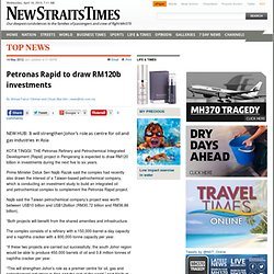 Petronas Rapid to draw RM120b investments - Top News