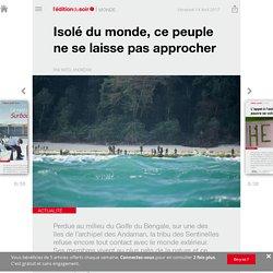 Isolé du monde, ce peuple ne se laisse pas approcher - Edition du soir Ouest France - 14/04/2017