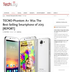 TECNO Phantom A+ Was The Best Selling Smartphone of 2013 [REPORT]