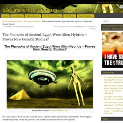 The Pharaohs of Ancient Egypt Were Alien Hybrids - Proves New Genetic Studies? - UFO International Project