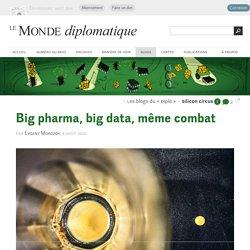 Big pharma, big data, même combat, par Evgeny Morozov (Les blogs du Diplo, 8 août 2016)