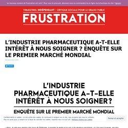 L'industrie pharmaceutique a-t-elle intérêt à nous soigner ? Enquête sur le premier marché mondial - FRUSTRATION