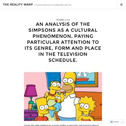 An analysis of The Simpsons as a cultural phenomenon, paying particular attention to its genre, form and place in the television schedule. – The Reality Warp