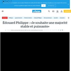 Édouard Philippe : «Je souhaite une majorité stable et puissante» - Le Parisien