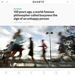 150 years ago, a world-famous philosopher called busyness the sign of an unhappy person — Quartz