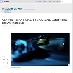 Can You Hear A Photo? See A Sound? Artist Adam Brown Thinks So : The Picture Show