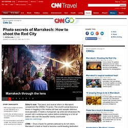 Photo secrets of Marrakech: How to shoot the Red City