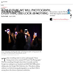 In the Future, We Will Photograph Everything and Look at Nothing