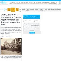CARTE. En 1907, le photographe Eugène Atget immortalisait Rouen et ses petites rues