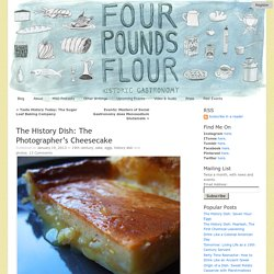 The History Dish: The Photographer's Cheesecake « Four Pounds Flour