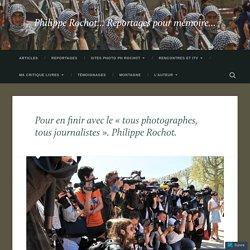Pour en finir avec le « tous photographes, tous journalistes ». Philippe Rochot. – Philippe Rochot… Reportages pour mémoire…