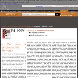 Archive Larousse : Journal de l'année Édition 1999 - dossier - «Man Ray, la photographie à l'envers», Le photographe des surréalistes