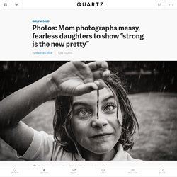"Photos: Mom photographs messy, fearless daughters to show ""strong is the new pretty"""