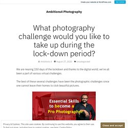 What photography challenge would you like to take up during the lock-down period? – Ambitions4 Photography