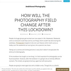 HOW WILL THE PHOTOGRAPHY FIELD CHANGE AFTER THIS LOCKDOWN? – Ambitions4 Photography