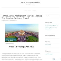 How is Aerial Photography in Delhi Helping The Growing Business There?