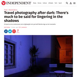 Travel photography after dark: There's much to be said for lingering in the shadows