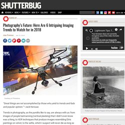 Photography's Future: Here Are 6 Intriguing Imaging Trends to Watch for in 2018