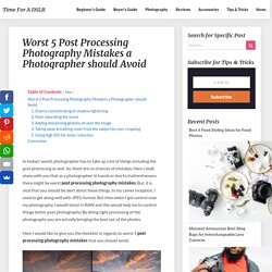 Worst 5 Post Processing Photography Mistakes a Photographer should Avoid