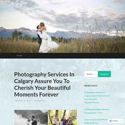 Photography Services In Calgary Assure You To Cherish Your Beautiful Moments Forever