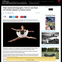 High speed photography: how to use flash, not shutter speed, to freeze action