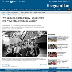Writing and photography – is a picture really worth a thousand words? | Sean O'Hagan | Art and design