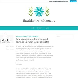 Few signs you need to see a good physical therapist Bergen County! – ihealthphysicaltherapy
