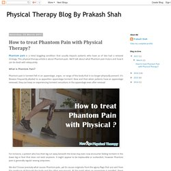 Physical Therapy Blog By Prakash Shah: How to treat Phantom Pain with Physical Therapy?