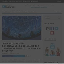 Physicists Examine Consciousness & Conclude The Universe Is 'Spiritual, Immaterial & Mental'