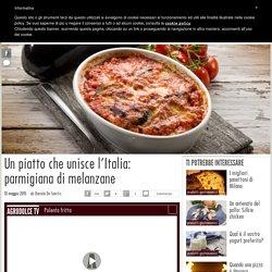 Un piatto che unisce l'Italia: parmigiana di melanzane