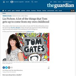 Liz Pichon: A lot of the things that Tom gets up to come from my own childhood