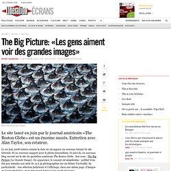 The Big Picture : « Les gens aiment voir des grandes images »- E