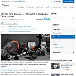 5 Pilihan Toko Onderdil Mobil Terdekat di Jakarta yang Paling Lengkap