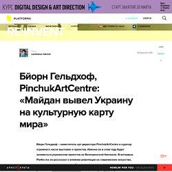 "Бйорн Гельдхоф, PinchukArtCentre: «Майдан вывел Украину на культурную карту мира» — Платформа — ""Re:Invent"""