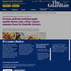 Prawns, polenta and pineapple upside-down cake: a four-course summer feast by Danielle Alvarez